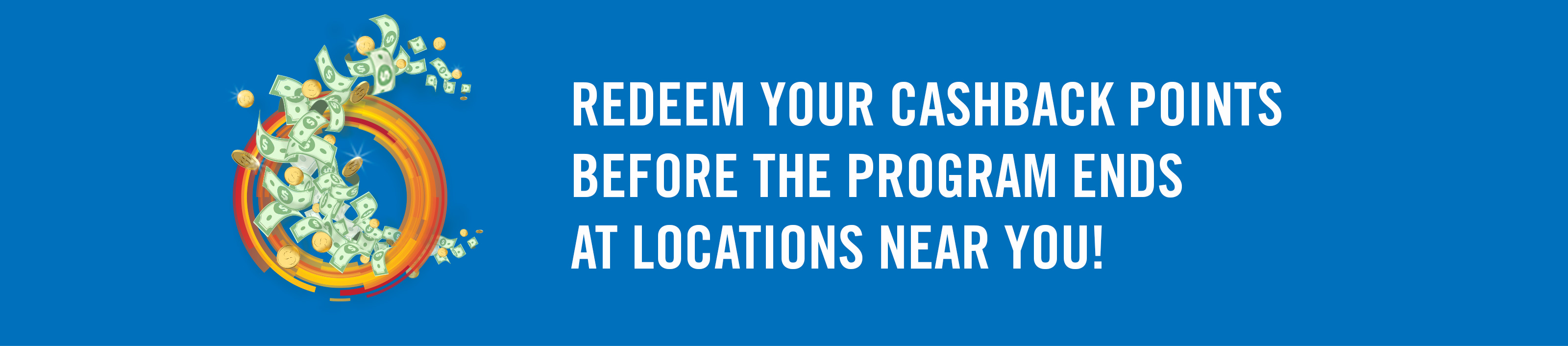 Redeem your Cashback Points before the program ends at locations near you!