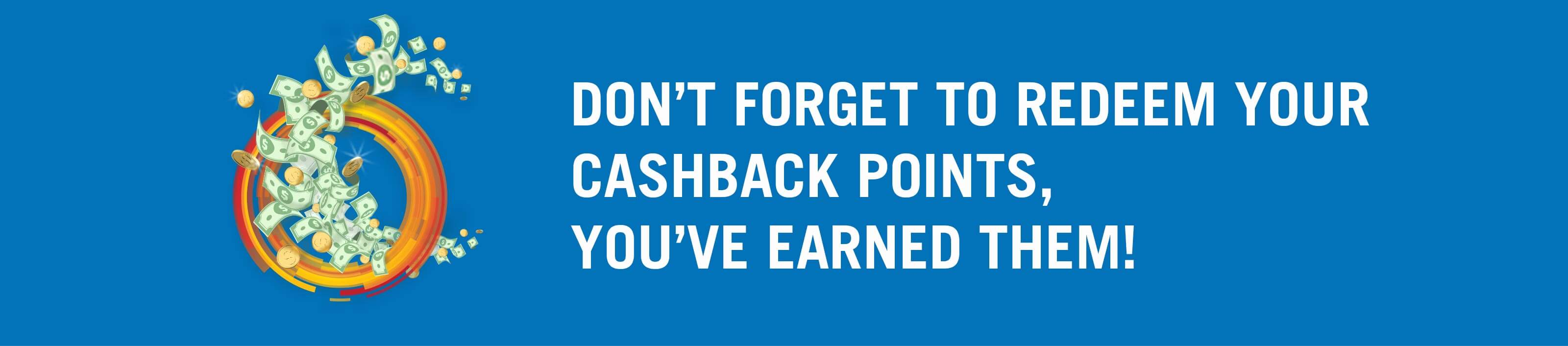 Don't forget to redeem your Cashback Points, you've earned them!